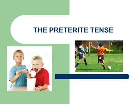 THE PRETERITE TENSE Preterite Up to now we've talked about actions that happen in the present, that happen on a regular basis, or that are happening.