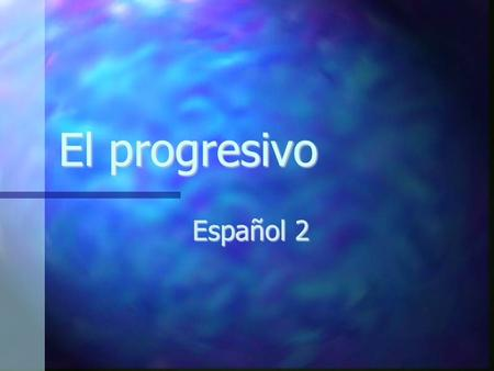 "El progresivo Español 2. El presente del progresivo Action is currently happening Action is currently happening ""-ing"" form of the verb ""-ing"" form of."