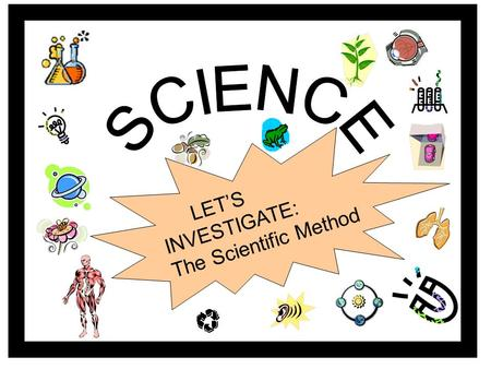 LET'S INVESTIGATE: The Scientific Method The Scientific Method? What's it all about?