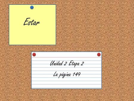 Estar Unidad 2 Etapa 2 La página 149. To say where people or things are located, us the verb estar. Below are the forms in the present tense. estoyestamos.