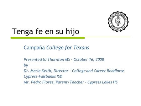 Tenga fe en su hijo Campaña College for Texans Presented to Thornton MS – October 16, 2008 by Dr. Marie Keith, Director - College and Career Readiness.