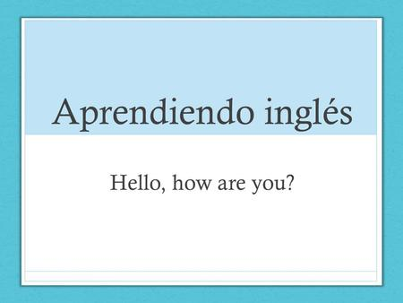 Aprendiendo inglés Hello, how are you?.