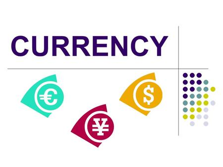 CURRENCY. What is Currency? Currency is the money the government and the people use within a given country Every country has their own type of currency.