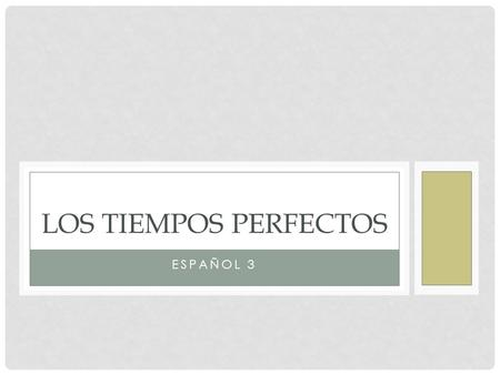 "ESPAÑOL 3 LOS TIEMPOS PERFECTOS. ""PERFECT TENSES"" Consist of 2 parts/pieces: HELPING Verb + Past Participle of 'main' action."