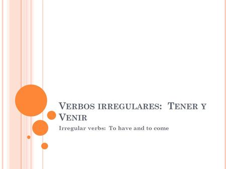 V ERBOS IRREGULARES : T ENER Y V ENIR Irregular verbs: To have and to come.