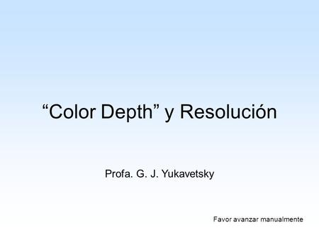 """Color Depth"" y Resolución Profa. G. J. Yukavetsky Favor avanzar manualmente."