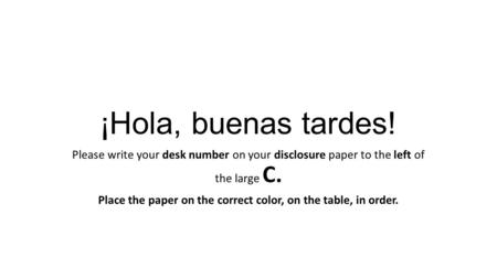 ¡Hola, buenas tardes! Please write your desk number on your disclosure paper to the left of the large C. Place the paper on the correct color, on the table,