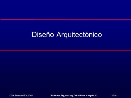 ©Ian Sommerville 2004Software Engineering, 7th edition. Chapter 11 Slide 1 Diseño Arquitectónico.