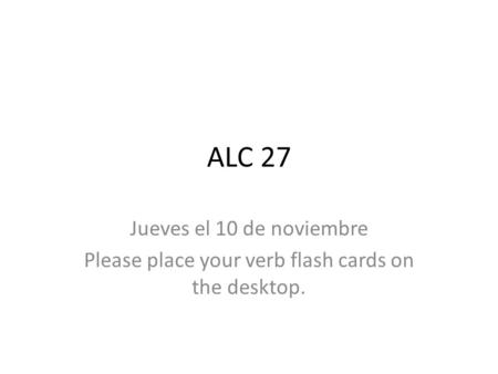 ALC 27 Jueves el 10 de noviembre Please place your verb flash cards on the desktop.