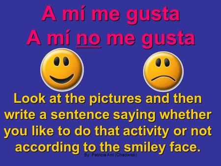 A mí me gusta A mí no me gusta Look at the pictures and then write a sentence saying whether you like to do that activity or not according to the smiley.
