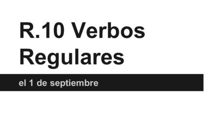 R.10 Verbos Regulares el 1 de septiembre. Make a list of at 3 -AR, 3 -ER verbs, and 3 - IR verbs that you remember from Spanish 1 (you don't have to translate.