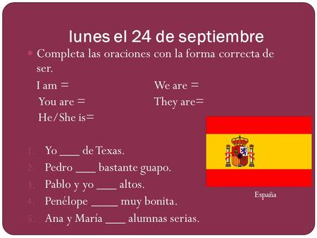 Lunes el 24 de septiembre Completa las oraciones con la forma correcta de ser. I am =We are = You are =They are= He/She is= 1. Yo ___ de Texas. 2. Pedro.