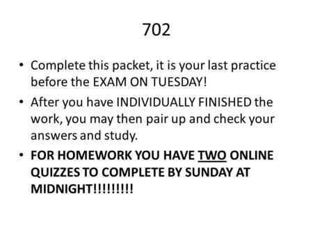 702 Complete this packet, it is your last practice before the EXAM ON TUESDAY! After you have INDIVIDUALLY FINISHED the work, you may then pair up and.