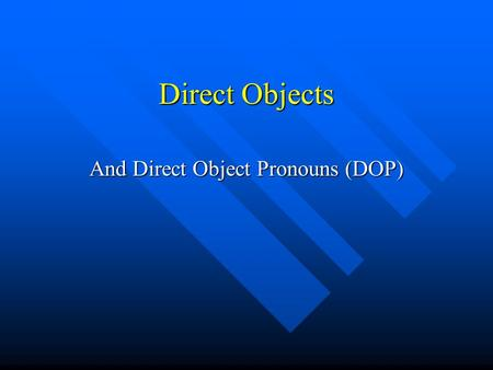 Direct Objects And Direct Object Pronouns (DOP). What is a Direct Object? A Direct Object is a noun A Direct Object is a noun It can be a person, place.