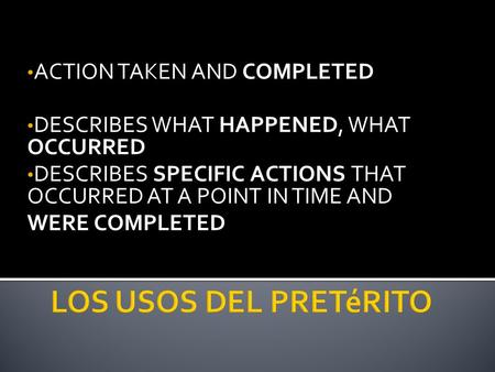 ACTION TAKEN AND COMPLETED DESCRIBES WHAT HAPPENED, WHAT OCCURRED DESCRIBES SPECIFIC ACTIONS THAT OCCURRED AT A POINT IN TIME AND WERE COMPLETED.