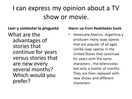 I can express my opinion about a TV show or movie. Leer y contestar la pregunta What are the advantages of stories that continue for years versus stories.