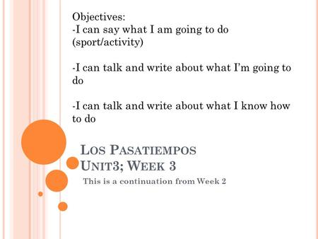 L OS P ASATIEMPOS U NIT 3; W EEK 3 This is a continuation from Week 2 Objectives: -I can say what I am going to do (sport/activity) -I can talk and write.