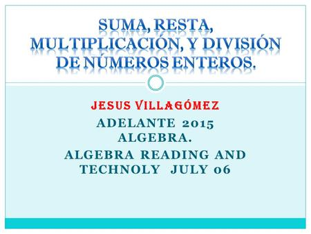JESUS VILLAGÓMEZ ADELANTE 2015 ALGEBRA. ALGEBRA READING AND TECHNOLY JULY 06.