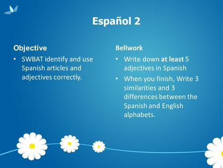 Español 2 Objective SWBAT identify and use Spanish articles and adjectives correctly. Bellwork Write down at least 5 adjectives in Spanish When you finish,