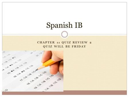 CHAPTER 11 QUIZ REVIEW 2 QUIZ WILL BE FRIDAY Spanish IB.