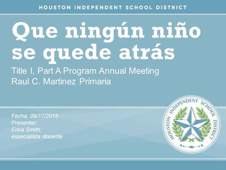 Que ningún niño se quede atrás Title I, Part A Program Annual Meeting Raul C. Martinez Primaria Fecha: 09/17/2015 Presenter: Erica Smith: especialista.