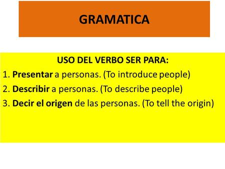 GRAMATICA USO DEL VERBO SER PARA: 1. Presentar a personas. (To introduce people) 2. Describir a personas. (To describe people) 3. Decir el origen de las.