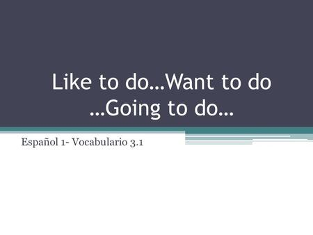 Like to do…Want to do …Going to do… Español 1- Vocabulario 3.1.