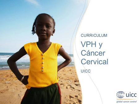 UICC HPV and Cervical Cancer Curriculum Chapter 6.c.3. Methods of treatment - Radiation Prof. Achim Schneider, MD, MPH CURRICULUM VPH y Cáncer Cervical.