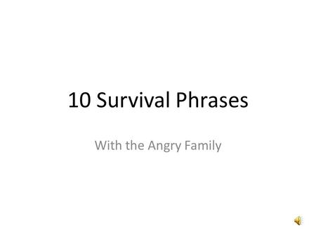 10 Survival Phrases With the Angry Family Hello I am the angry potato- head. I am going to teach you ten survival phrases in Spanish.