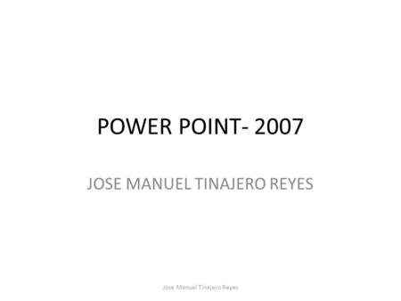 POWER POINT- 2007 JOSE MANUEL TINAJERO REYES Jose Manuel Tinajero Reyes.