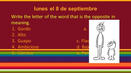 Lunes el 8 de septiembre Write the letter of the word that is the opposite in meaning. 1.Gordo a. Feo 2.Altob. Serio 3.Guapoc. Flaco 4.Ambiciosod. Bajo.