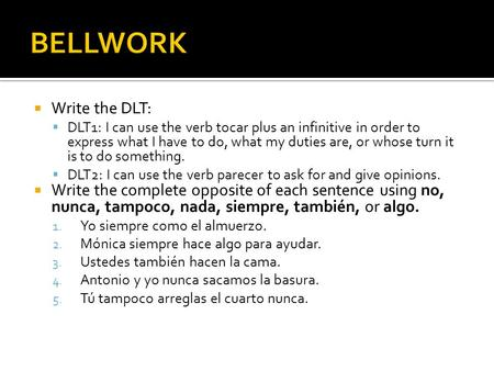  Write the DLT:  DLT1: I can use the verb tocar plus an infinitive in order to express what I have to do, what my duties are, or whose turn it is to.