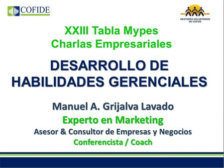 XXIII Tabla Mypes Charlas Empresariales Manuel A. Grijalva Lavado Experto en Marketing Asesor & Consultor de Empresas y Negocios Conferencista / Coach.