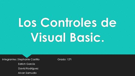 Los Controles de Visual Basic. Integrantes: Stephanie Castillo Grado: 12°I Edrich García David Rodríguez Alvan Samudio Integrantes: Stephanie Castillo.