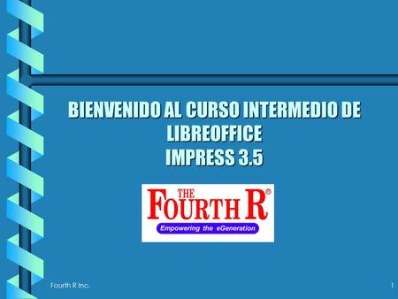 Fourth R Inc. 1 BIENVENIDO AL CURSO INTERMEDIO DE LIBREOFFICE IMPRESS 3.5.