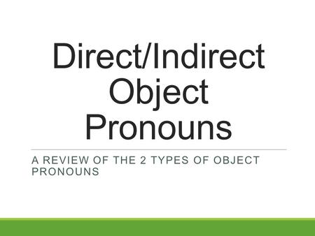 Direct/Indirect Object Pronouns A REVIEW OF THE 2 TYPES OF OBJECT PRONOUNS.