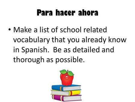 Para hacer ahora Make a list of school related vocabulary that you already know in Spanish. Be as detailed and thorough as possible.