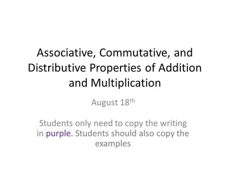 Associative, Commutative, and Distributive Properties of Addition and Multiplication August 18 th Students only need to copy the writing in purple. Students.