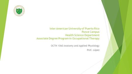 Inter American University of Puerto Rico Ponce Campus Health Science Department Associate Degree Program in Occupational Therapy OCTH 1060 Anatomy and.