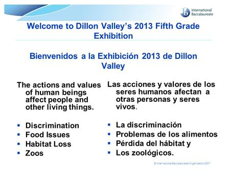 © International Baccalaureate Organization 2007 Welcome to Dillon Valley's 2013 Fifth Grade Exhibition Bienvenidos a la Exhibición 2013 de Dillon Valley.
