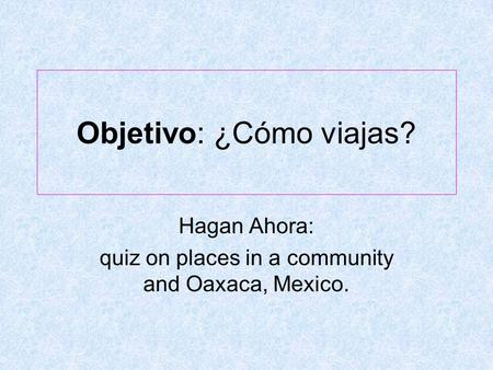 Objetivo: ¿Cómo viajas? Hagan Ahora: quiz on places in a community and Oaxaca, Mexico.