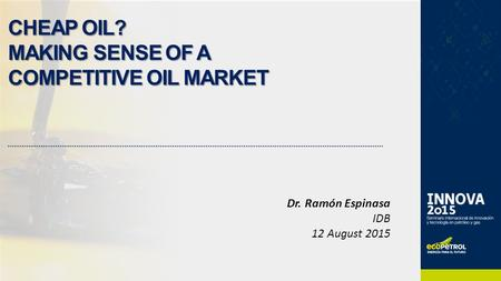 CHEAP OIL? MAKING SENSE OF A COMPETITIVE OIL MARKET Dr. Ramón Espinasa IDB 12 August 2015.