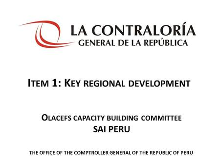 I TEM 1: K EY REGIONAL DEVELOPMENT THE OFFICE OF THE COMPTROLLER GENERAL OF THE REPUBLIC OF PERU O LACEFS CAPACITY BUILDING COMMITTEE SAI PERU.