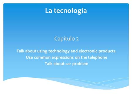 La tecnología Capitulo 2 Talk about using technology and electronic products. Use common expressions on the telephone Talk about car problem.