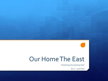 Our Home The East Presenting the amazing East! By A.J. and Soleil.