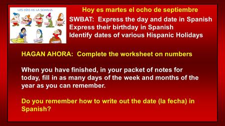 Hoy es martes el ocho de septiembre SWBAT: Express the day and date in Spanish Express their birthday in Spanish Identify dates of various Hispanic Holidays.