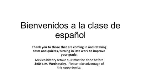 Bienvenidos a la clase de español Thank you to those that are coming in and retaking tests and quizzes, turning in late work to improve your grade. Mexico.