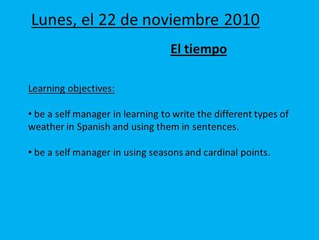 Lunes, el 22 de noviembre 2010 El tiempo Learning objectives: be a self manager in learning to write the different types of weather in Spanish and using.