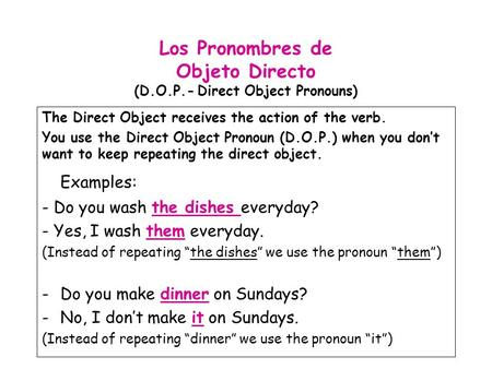 Los Pronombres de Objeto Directo (D.O.P.- Direct Object Pronouns) The Direct Object receives the action of the verb. You use the Direct Object Pronoun.