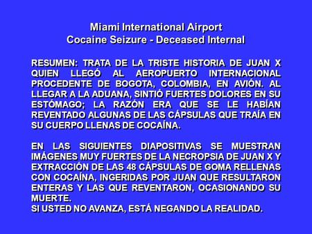 Miami International Airport Cocaine Seizure - Deceased Internal RESUMEN: TRATA DE LA TRISTE HISTORIA DE JUAN X QUIEN LLEGÓ AL AEROPUERTO INTERNACIONAL.